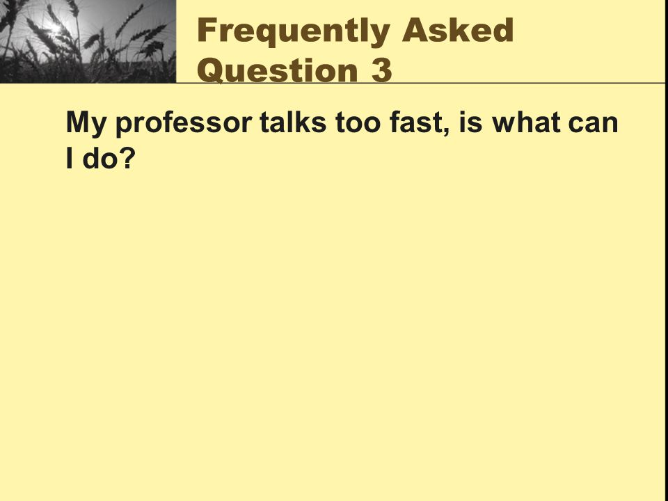 Frequently Asked Question 3 My professor talks too fast, is what can I do?
