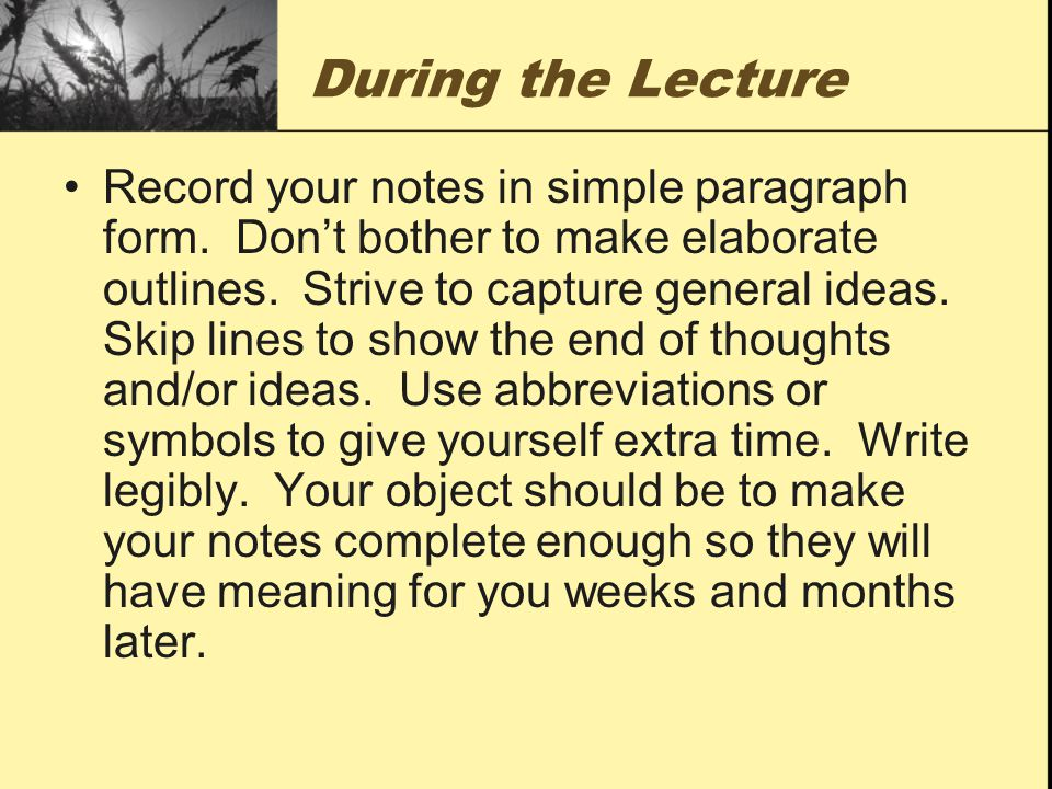 After the Lecture Read and consolidate your notes right after class or sometime that evening and make them more legible.