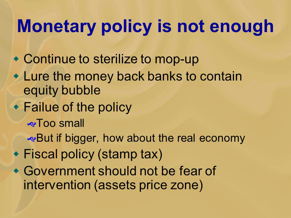 Monetary policy is not enough  Continue to sterilize to mop-up  Lure the money back banks to contain equity bubble  Failue of the policy  Too smal