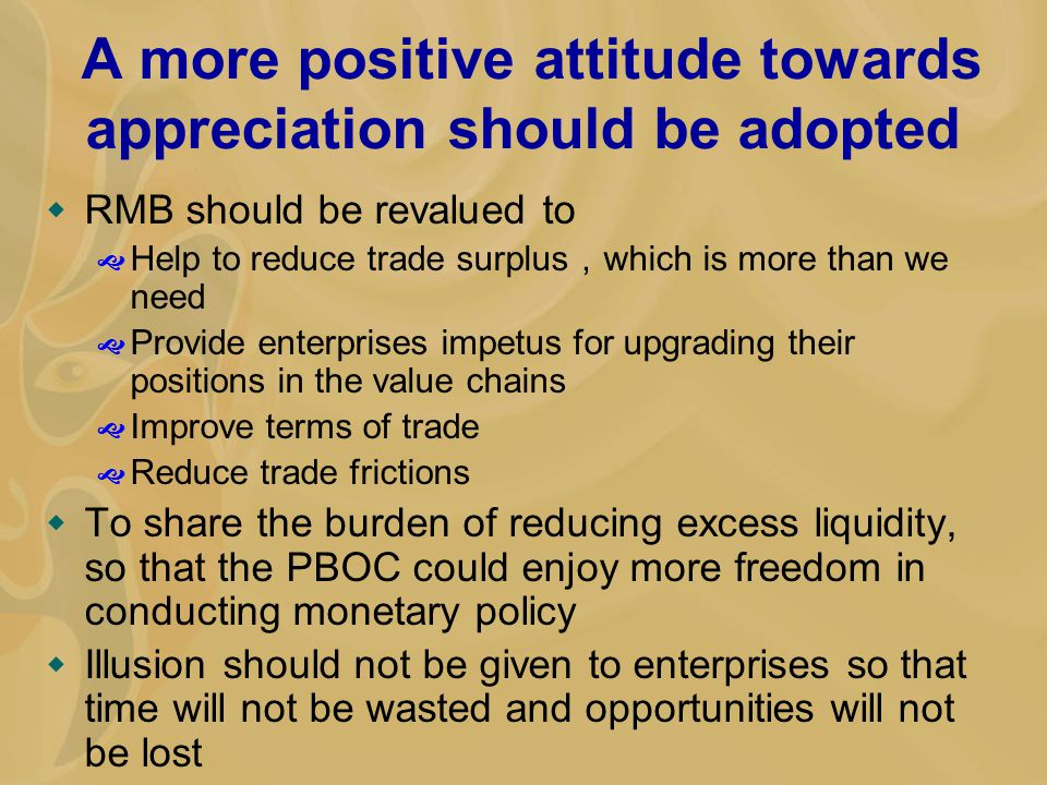 A more positive attitude towards appreciation should be adopted  RMB should be revalued to  Help to reduce trade surplus , which is more than we nee