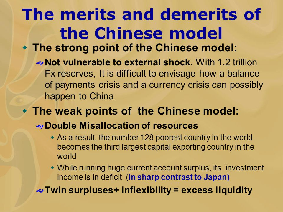 The merits and demerits of the Chinese model  The strong point of the Chinese model:  Not vulnerable to external shock. With 1.2 trillion Fx reserve