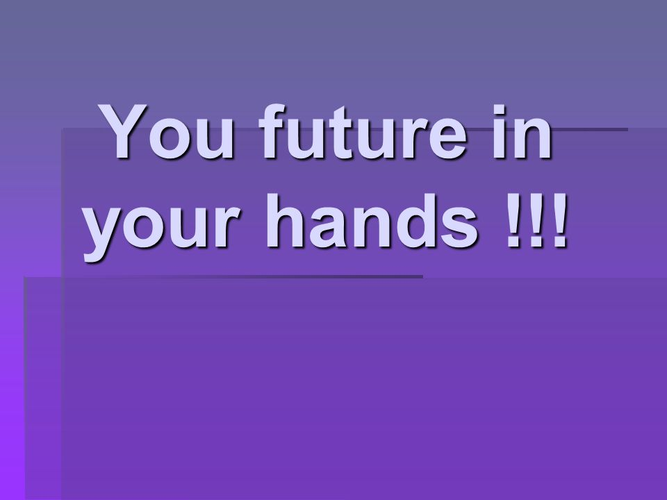You future in your hands !!!