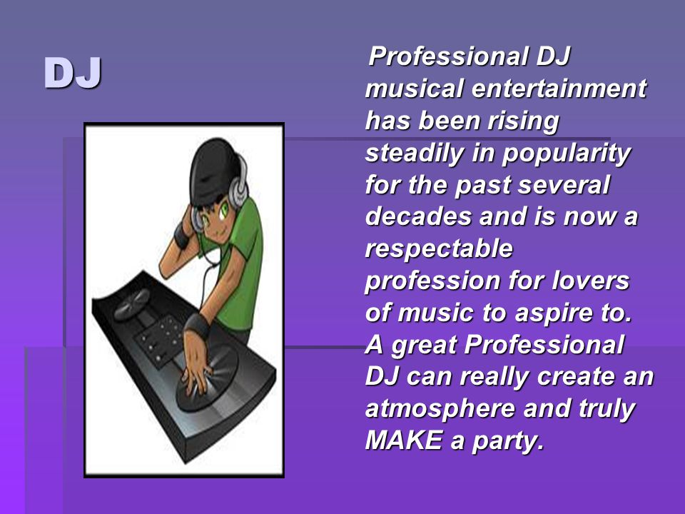DJ Professional DJ musical entertainment has been rising steadily in popularity for the past several decades and is now a respectable profession for lovers of music to aspire to.