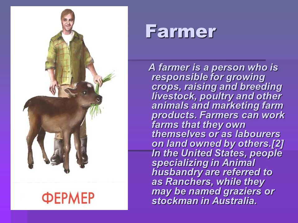 Farmer Farmer A farmer is a person who is responsible for growing crops, raising and breeding livestock, poultry and other animals and marketing farm products.