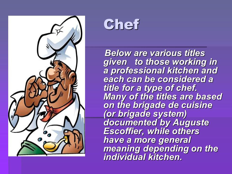 Chef Chef Below are various titles given to those working in a professional kitchen and each can be considered a title for a type of chef.