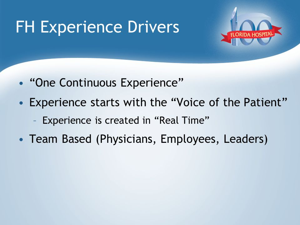 FH Experience Drivers One Continuous Experience Experience starts with the Voice of the Patient –Experience is created in Real Time Team Based (Physicians, Employees, Leaders)