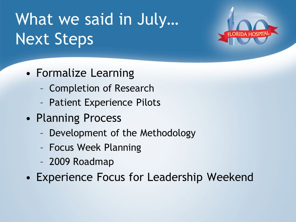 What we said in July… Next Steps Formalize Learning –Completion of Research –Patient Experience Pilots Planning Process –Development of the Methodology –Focus Week Planning –2009 Roadmap Experience Focus for Leadership Weekend