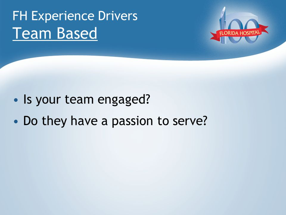 FH Experience Drivers Team Based Is your team engaged? Do they have a passion to serve?