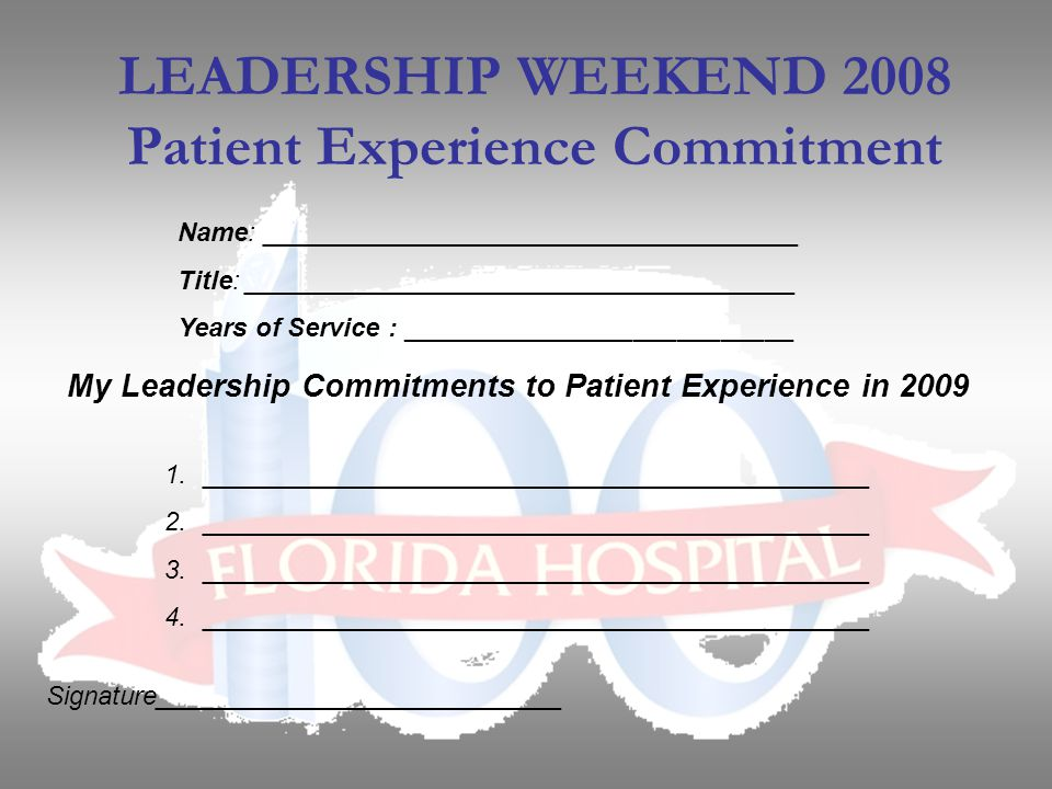 Name: _____________________________________ Title: ______________________________________ Years of Service : ___________________________ LEADERSHIP WEEKEND 2008 Patient Experience Commitment My Leadership Commitments to Patient Experience in 2009 1.______________________________________________ 2.______________________________________________ 3.______________________________________________ 4.______________________________________________ Signature____________________________