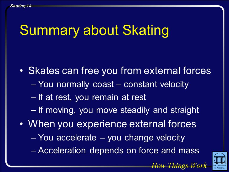 Skating 14 Summary about Skating Skates can free you from external forces –You normally coast – constant velocity –If at rest, you remain at rest –If moving, you move steadily and straight When you experience external forces –You accelerate – you change velocity –Acceleration depends on force and mass
