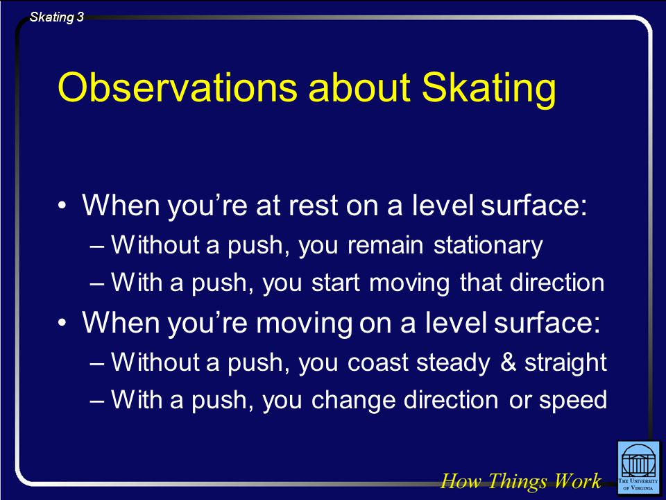 Skating 4 Physics Concept Inertia –A body at rest tends to remain at rest –A body in motion tends to remain in motion