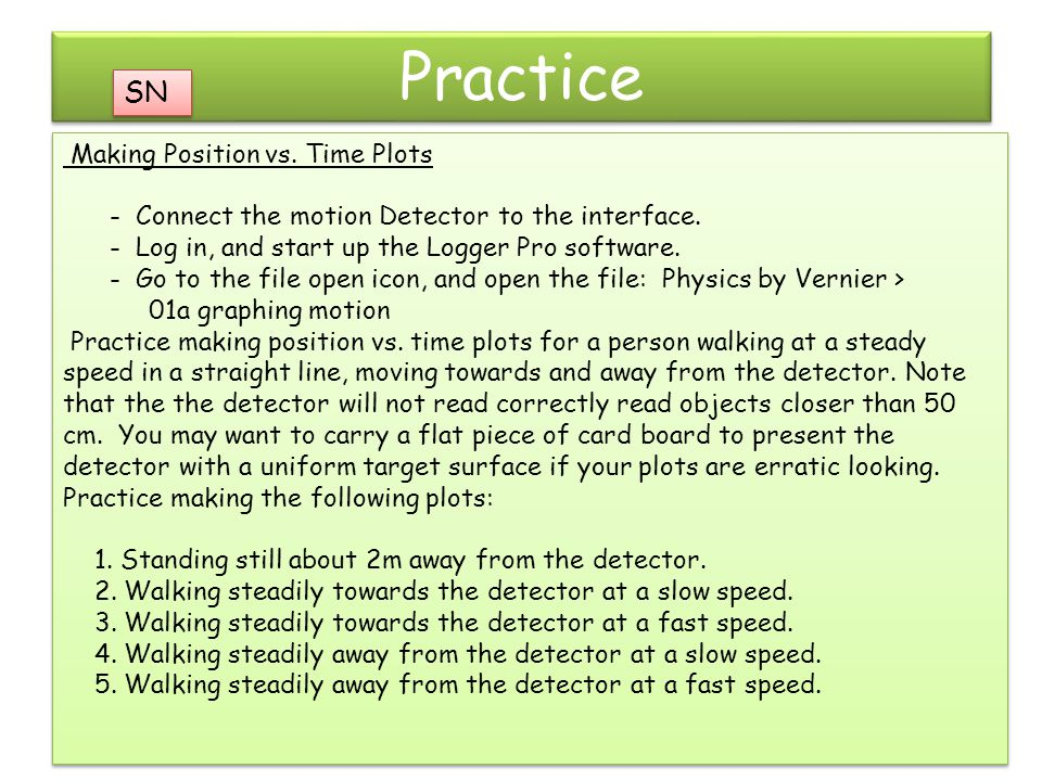Practice Making Position vs. Time Plots - Connect the motion Detector to the interface. - Log in, and start up the Logger Pro software. - Go to the fi