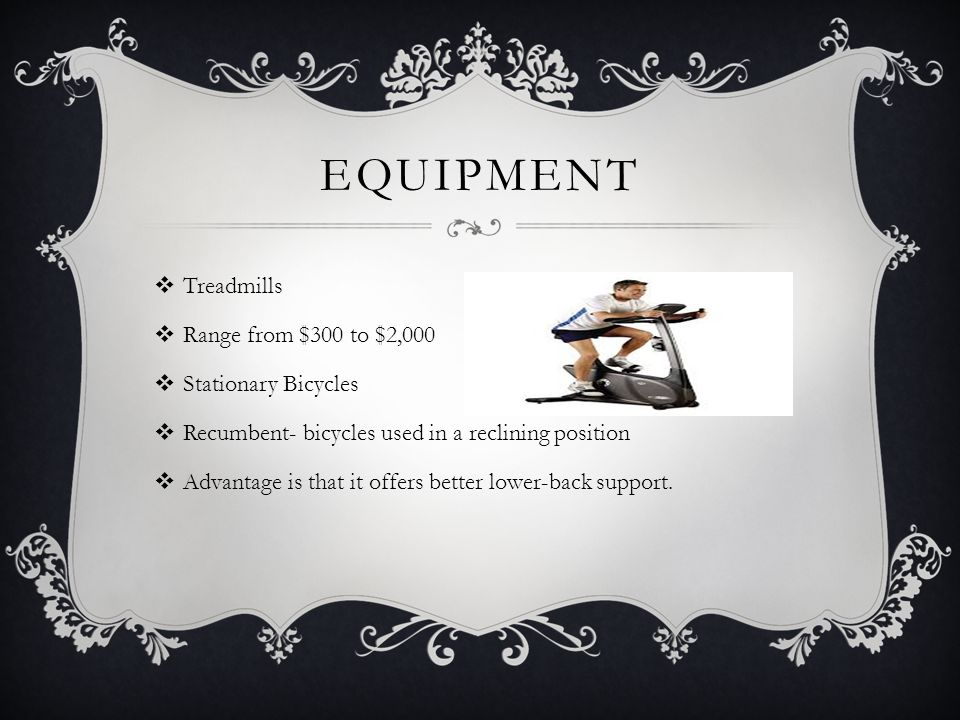 EQUIPMENT  Treadmills  Range from $300 to $2,000  Stationary Bicycles  Recumbent- bicycles used in a reclining position  Advantage is that it off