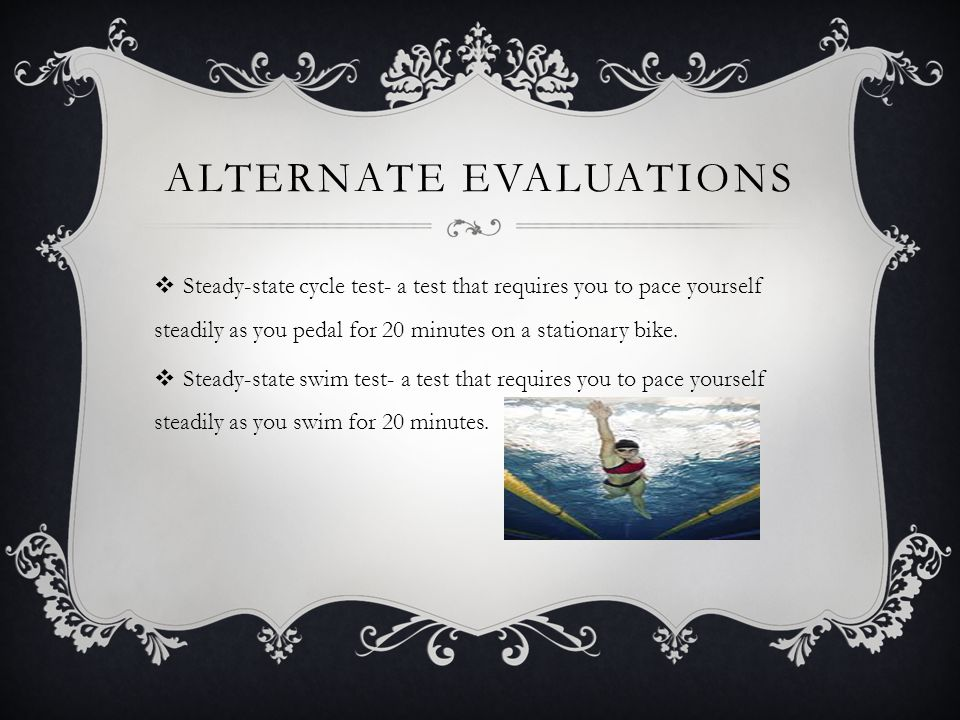 ALTERNATE EVALUATIONS  Steady-state cycle test- a test that requires you to pace yourself steadily as you pedal for 20 minutes on a stationary bike.