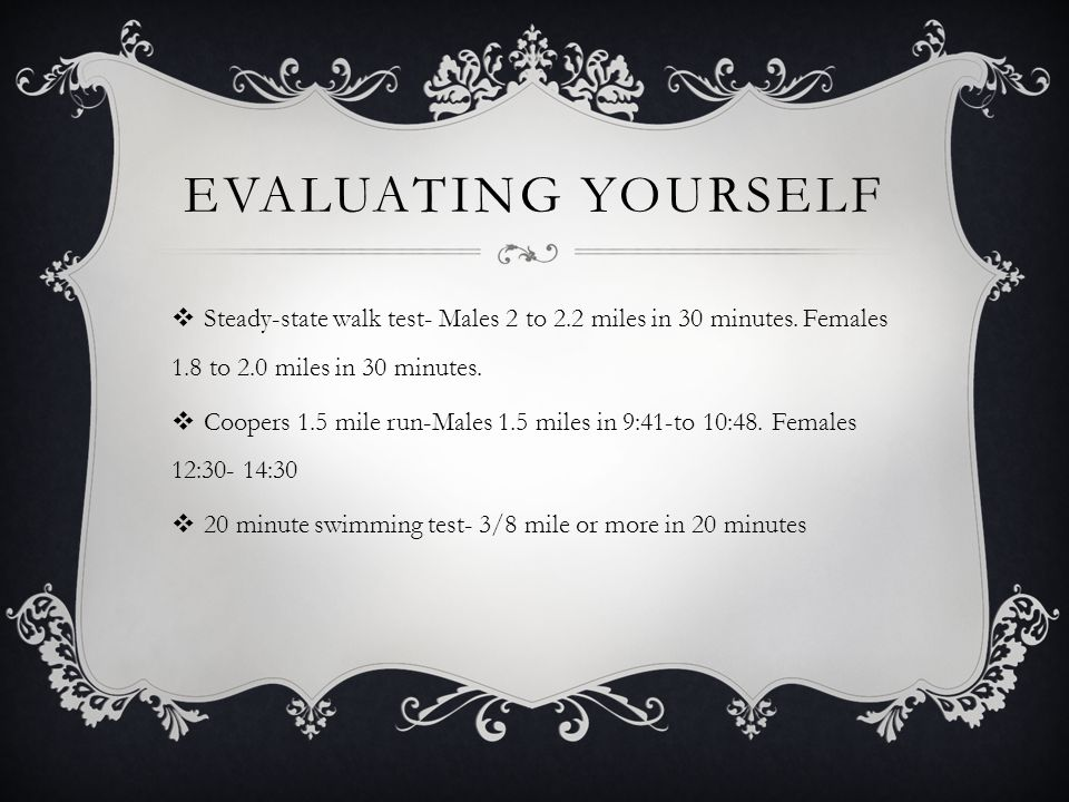 EVALUATING YOURSELF  Steady-state walk test- Males 2 to 2.2 miles in 30 minutes. Females 1.8 to 2.0 miles in 30 minutes.  Coopers 1.5 mile run-Males