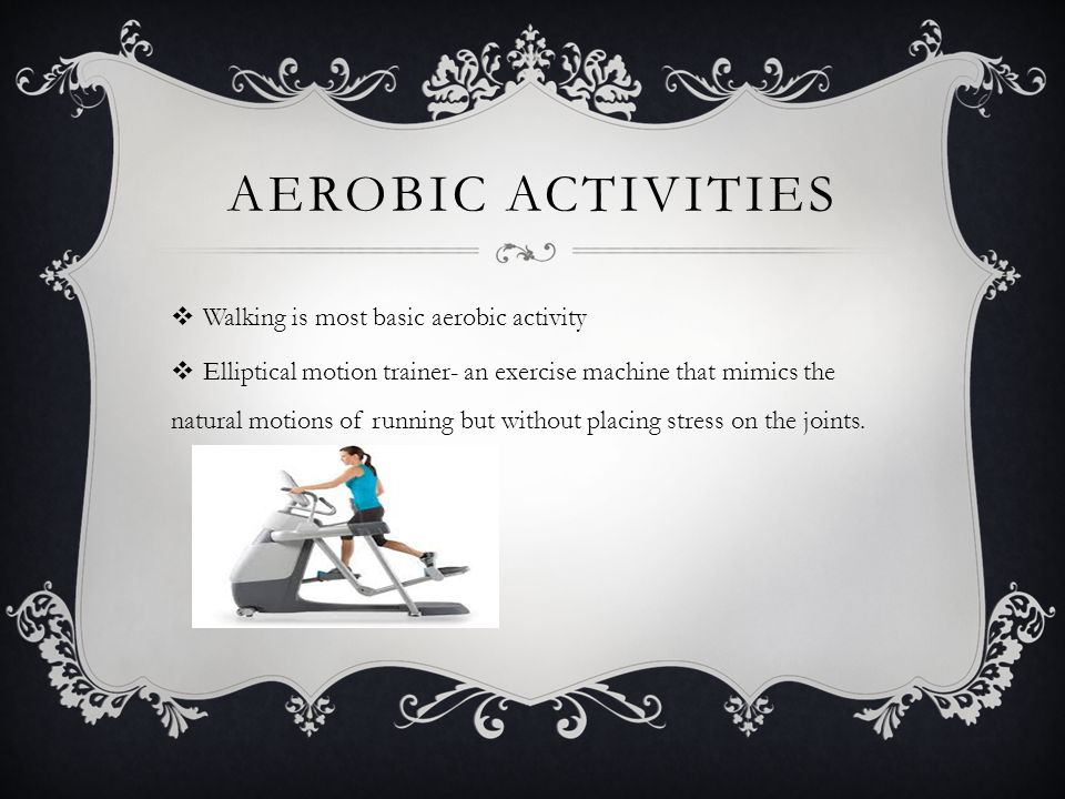 AEROBIC ACTIVITIES  Walking is most basic aerobic activity  Elliptical motion trainer- an exercise machine that mimics the natural motions of runnin