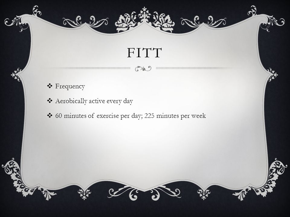 FITT  Frequency  Aerobically active every day  60 minutes of exercise per day; 225 minutes per week