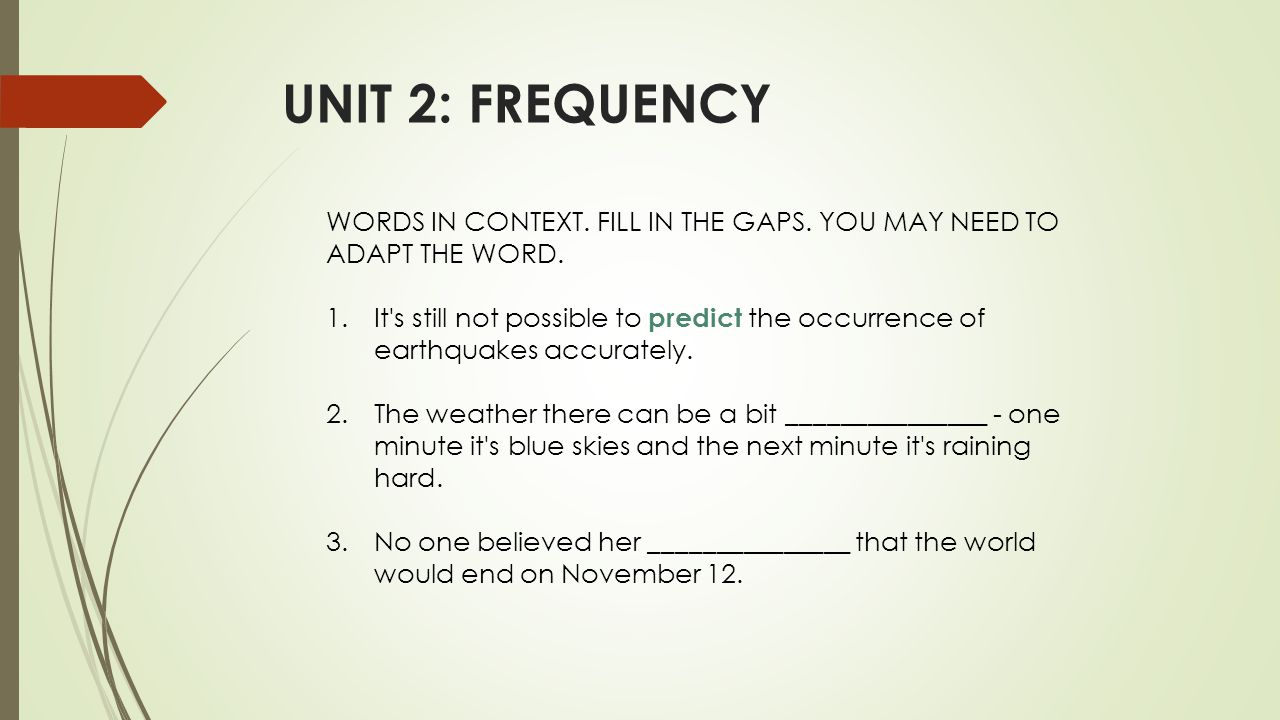 UNIT 2: FREQUENCY WORDS IN CONTEXT. FILL IN THE GAPS. YOU MAY NEED TO ADAPT THE WORD. 1.It's still not possible to predict the occurrence of earthquak