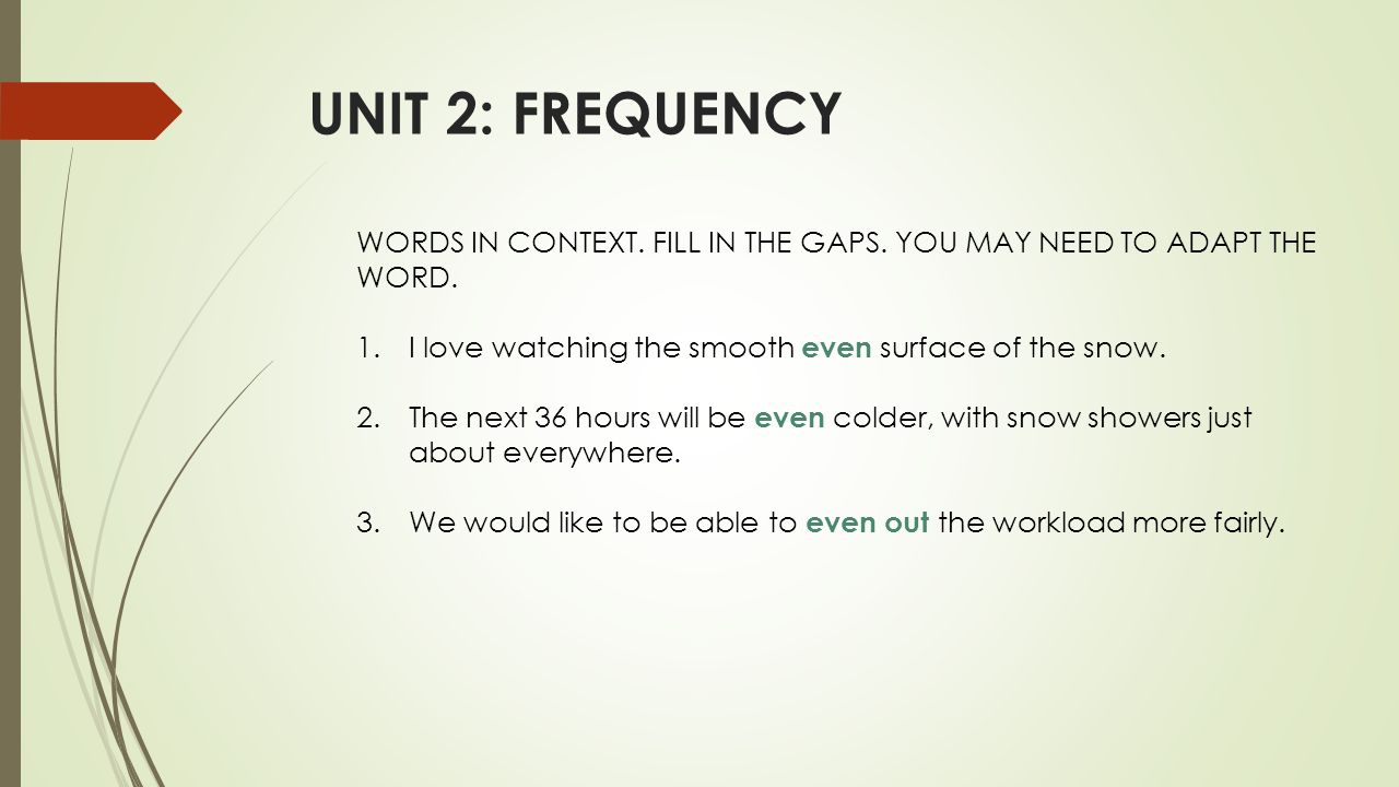 UNIT 2: FREQUENCY WORDS IN CONTEXT. FILL IN THE GAPS. YOU MAY NEED TO ADAPT THE WORD. 1.I love watching the smooth even surface of the snow. 2.The nex