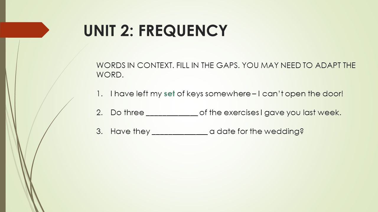 UNIT 2: FREQUENCY WORDS IN CONTEXT. FILL IN THE GAPS. YOU MAY NEED TO ADAPT THE WORD. 1.I have left my set of keys somewhere – I can't open the door!