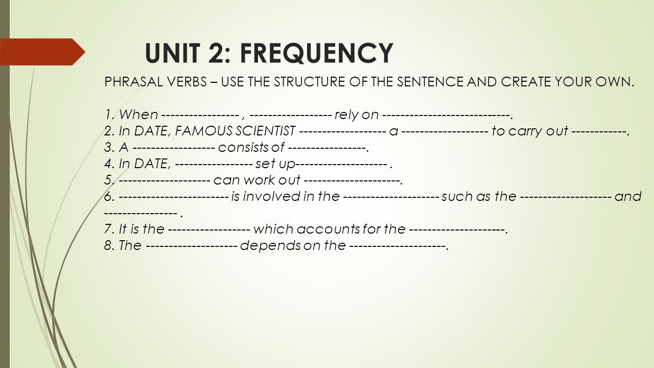 UNIT 2: FREQUENCY PHRASAL VERBS – USE THE STRUCTURE OF THE SENTENCE AND CREATE YOUR OWN.