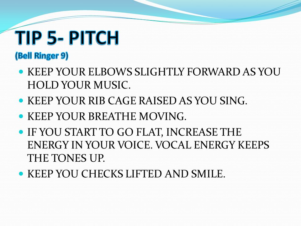 KEEP YOUR ELBOWS SLIGHTLY FORWARD AS YOU HOLD YOUR MUSIC. KEEP YOUR RIB CAGE RAISED AS YOU SING. KEEP YOUR BREATHE MOVING. IF YOU START TO GO FLAT, IN