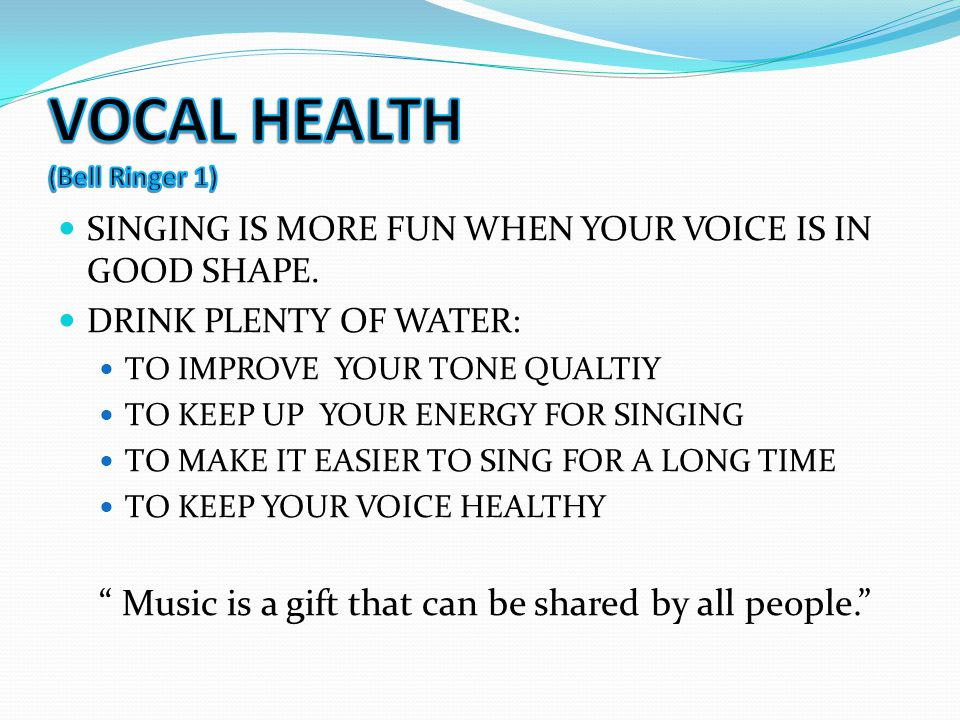 SINGING IS MORE FUN WHEN YOUR VOICE IS IN GOOD SHAPE. DRINK PLENTY OF WATER: TO IMPROVE YOUR TONE QUALTIY TO KEEP UP YOUR ENERGY FOR SINGING TO MAKE I