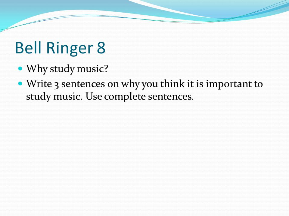Bell Ringer 8 Why study music. Write 3 sentences on why you think it is important to study music.