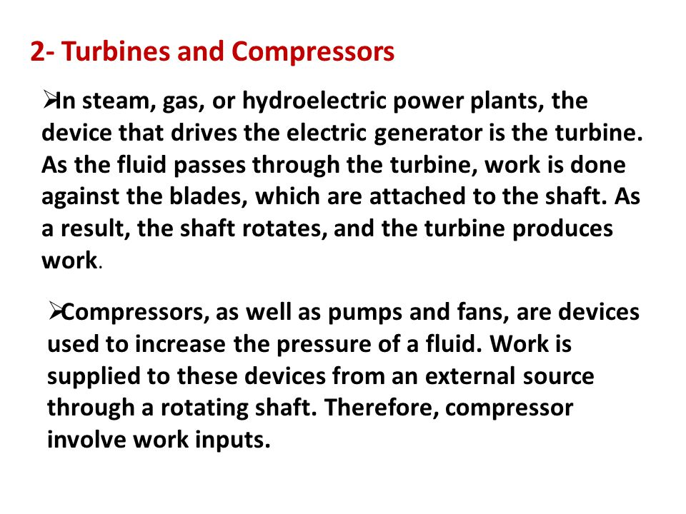 2- Turbines and Compressors  In steam, gas, or hydroelectric power plants, the device that drives the electric generator is the turbine. As the fluid