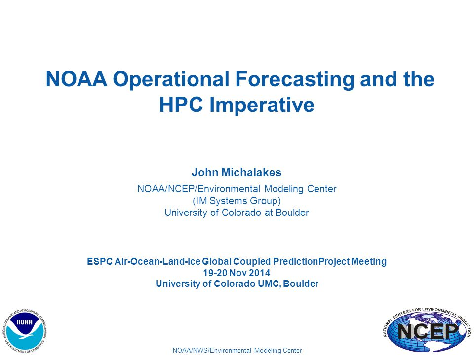 NOAA/NWS/Environmental Modeling Center NOAA Operational Forecasting and the HPC Imperative John Michalakes NOAA/NCEP/Environmental Modeling Center (IM Systems Group) University of Colorado at Boulder ESPC Air-Ocean-Land-Ice Global Coupled PredictionProject Meeting 19-20 Nov 2014 University of Colorado UMC, Boulder