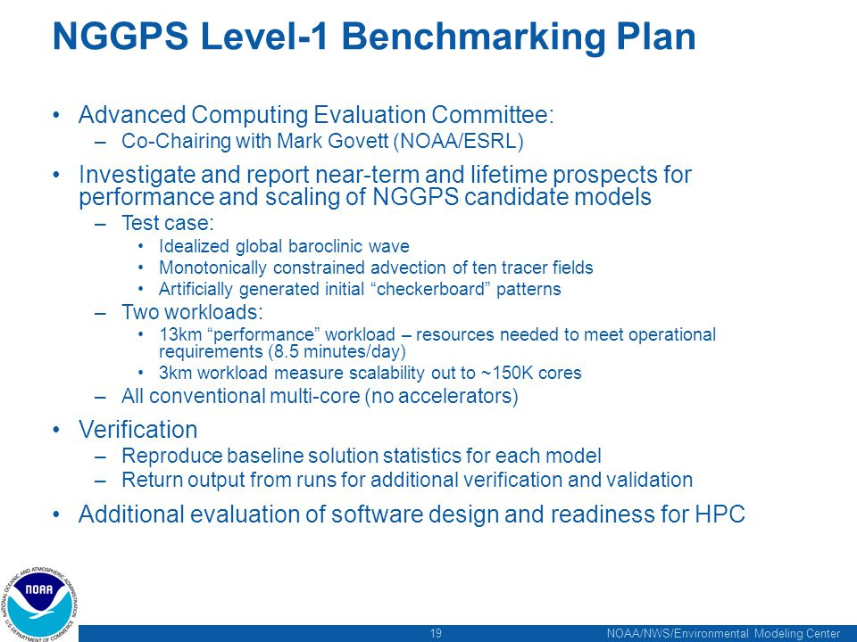 19 NOAA/NWS/Environmental Modeling Center NGGPS Level-1 Benchmarking Plan Advanced Computing Evaluation Committee: –Co-Chairing with Mark Govett (NOAA/ESRL) Investigate and report near-term and lifetime prospects for performance and scaling of NGGPS candidate models –Test case: Idealized global baroclinic wave Monotonically constrained advection of ten tracer fields Artificially generated initial checkerboard patterns –Two workloads: 13km performance workload – resources needed to meet operational requirements (8.5 minutes/day) 3km workload measure scalability out to ~150K cores –All conventional multi-core (no accelerators) Verification –Reproduce baseline solution statistics for each model –Return output from runs for additional verification and validation Additional evaluation of software design and readiness for HPC