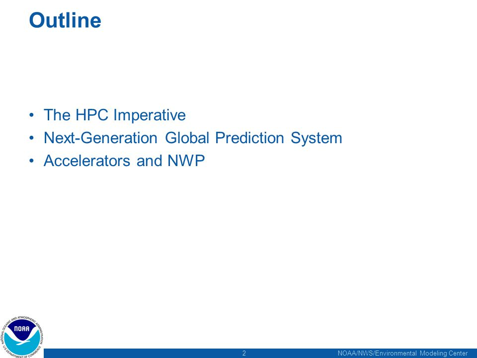 2 NOAA/NWS/Environmental Modeling Center Outline The HPC Imperative Next-Generation Global Prediction System Accelerators and NWP