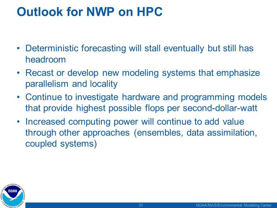 31 NOAA/NWS/Environmental Modeling Center Outlook for NWP on HPC Deterministic forecasting will stall eventually but still has headroom Recast or deve