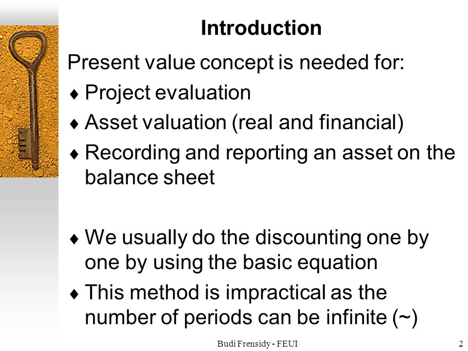 Budi Frensidy - FEUI2 Introduction Present value concept is needed for:  Project evaluation  Asset valuation (real and financial)  Recording and reporting an asset on the balance sheet  We usually do the discounting one by one by using the basic equation  This method is impractical as the number of periods can be infinite (~)