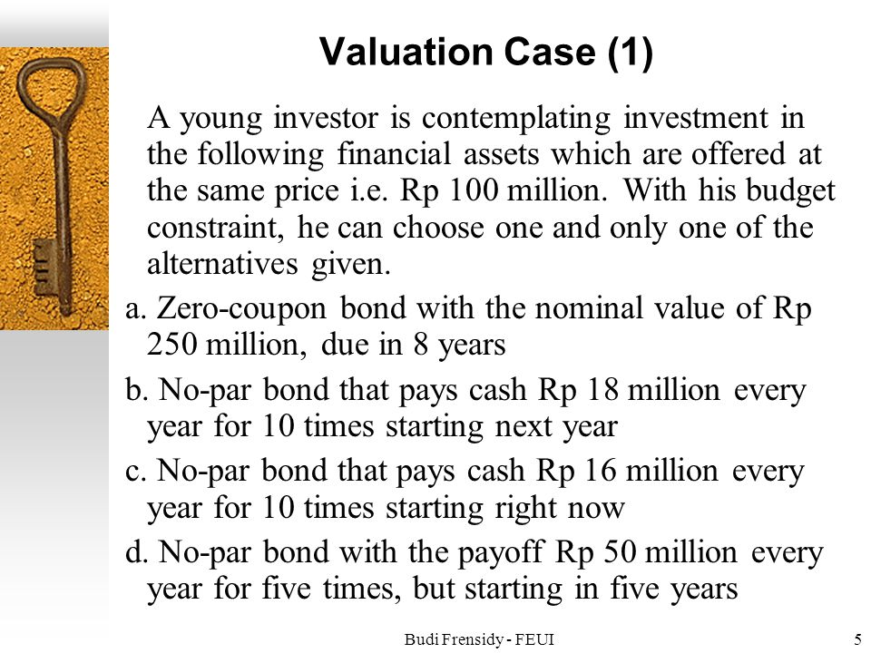 Budi Frensidy - FEUI5 Valuation Case (1) A young investor is contemplating investment in the following financial assets which are offered at the same price i.e.