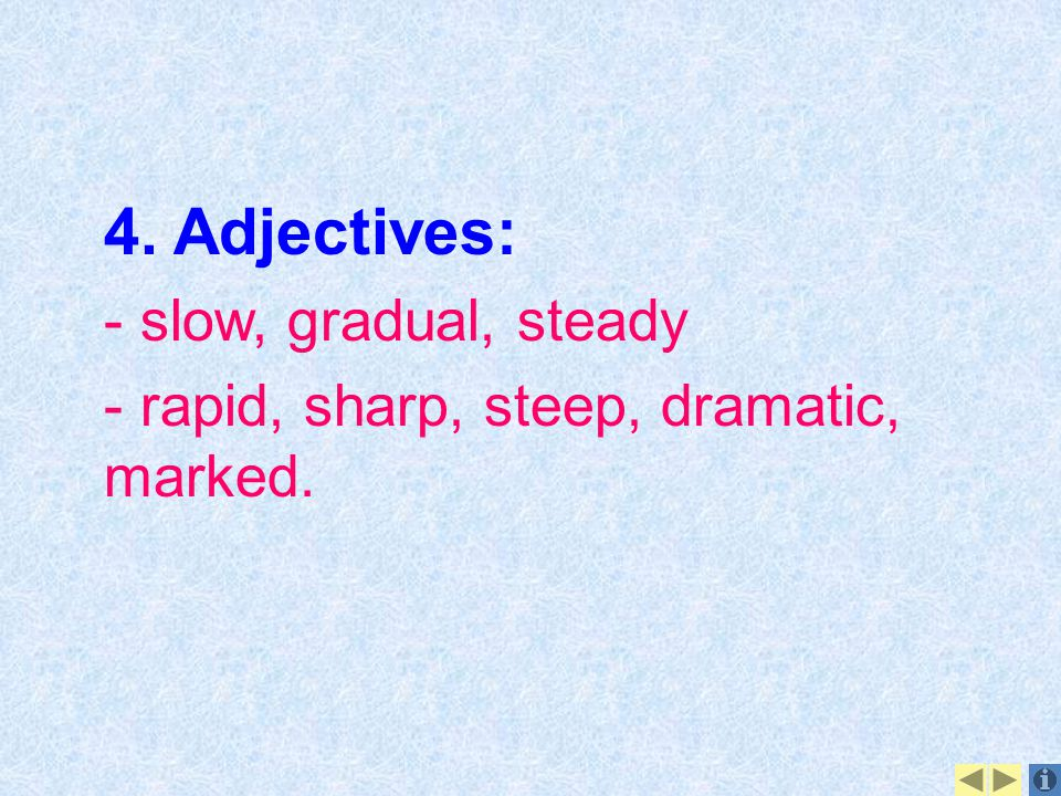 4. Adjectives: - slow, gradual, steady - rapid, sharp, steep, dramatic, marked.
