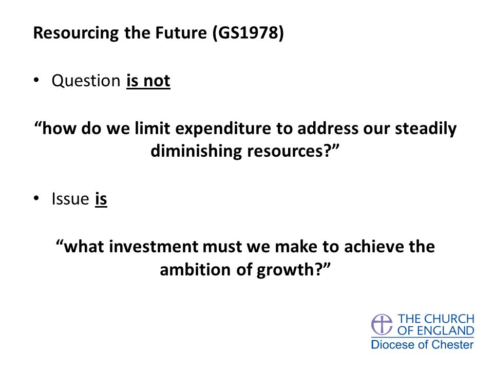 Resourcing the Future (GS1978) Question is not how do we limit expenditure to address our steadily diminishing resources Issue is what investment must we make to achieve the ambition of growth