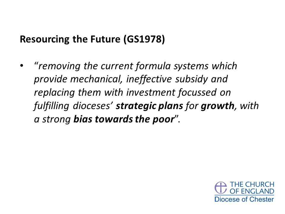 Resourcing the Future (GS1978) removing the current formula systems which provide mechanical, ineffective subsidy and replacing them with investment focussed on fulfilling dioceses' strategic plans for growth, with a strong bias towards the poor .
