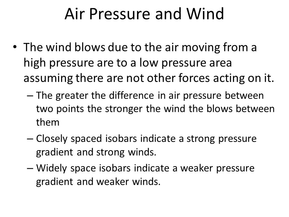 Air Pressure and Wind The wind blows due to the air moving from a high pressure are to a low pressure area assuming there are not other forces acting