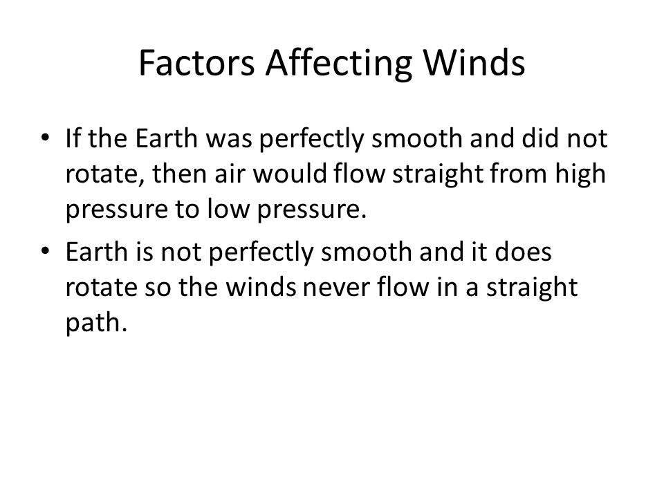 Factors Affecting Winds If the Earth was perfectly smooth and did not rotate, then air would flow straight from high pressure to low pressure. Earth i