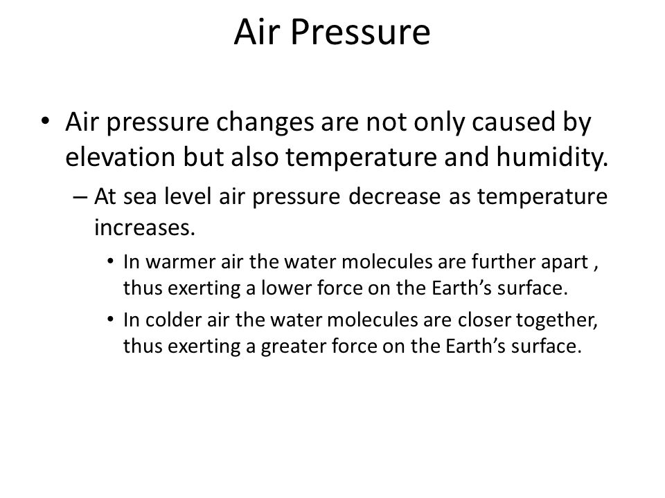 Air Pressure Air pressure changes are not only caused by elevation but also temperature and humidity. – At sea level air pressure decrease as temperat