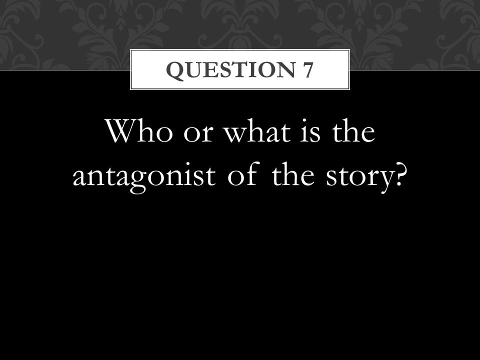 Who or what is the antagonist of the story QUESTION 7