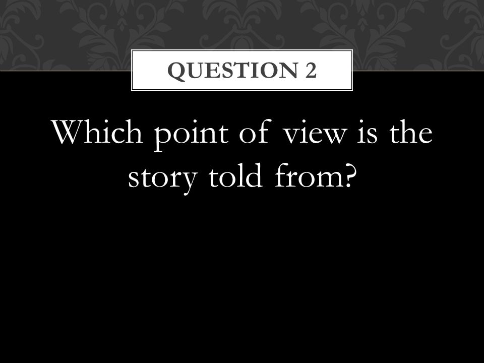 Which point of view is the story told from QUESTION 2