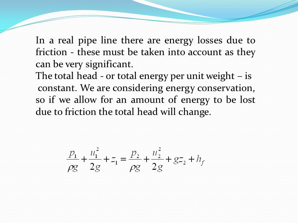 In a real pipe line there are energy losses due to friction - these must be taken into account as they can be very significant.
