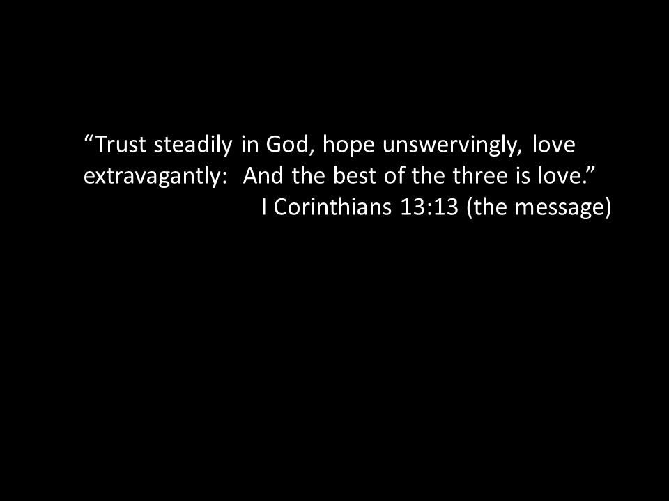 Trust steadily in God, hope unswervingly, love extravagantly: And the best of the three is love. I Corinthians 13:13 (the message)