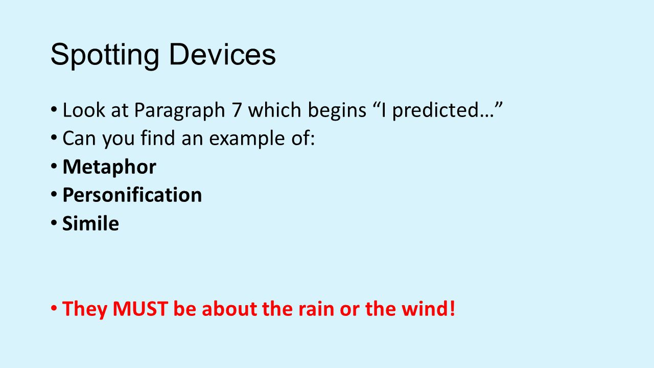 Spotting Devices Look at Paragraph 7 which begins I predicted… Can you find an example of: Metaphor Personification Simile They MUST be about the rain or the wind!