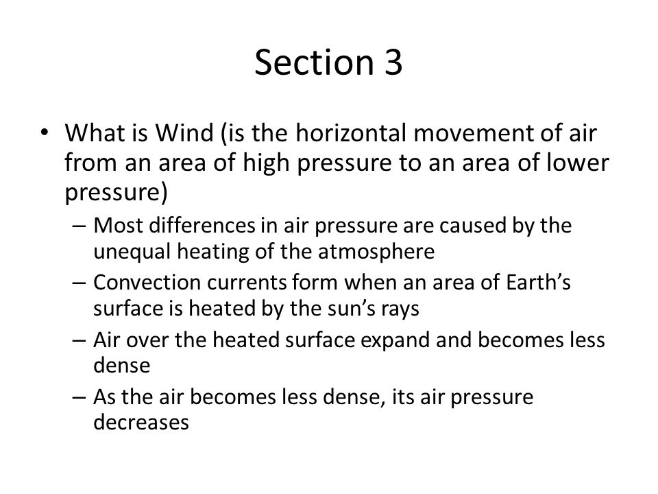 Section 3 What is Wind – Measuring Wind Winds are described by their direction and speed Wind direction is determined with a wind vane Wind speed can be measured with an anemometer An anemometer has three or four cups mounted at the ends of spokes that spin on an axle – Wind Chill Factor The increased cooling a wind can cause is called the wind-chill factor