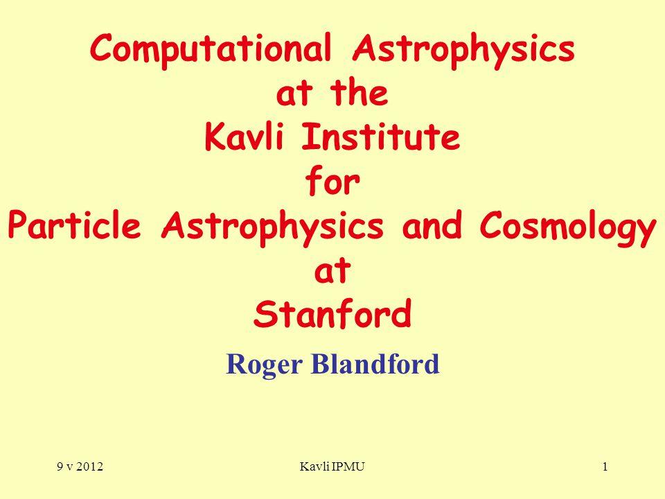 9 v 2012Kavli IPMU1 Computational Astrophysics at the Kavli Institute for Particle Astrophysics and Cosmology at Stanford Roger Blandford
