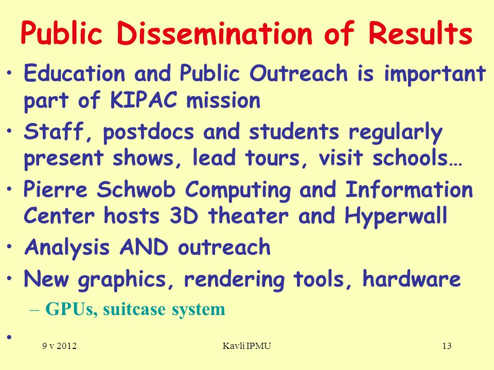 Public Dissemination of Results Education and Public Outreach is important part of KIPAC mission Staff, postdocs and students regularly present shows, lead tours, visit schools… Pierre Schwob Computing and Information Center hosts 3D theater and Hyperwall Analysis AND outreach New graphics, rendering tools, hardware –GPUs, suitcase system 9 v 2012Kavli IPMU13