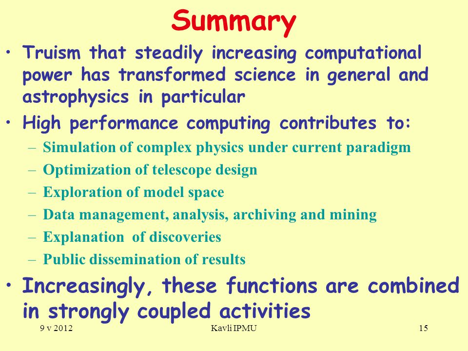 Summary Truism that steadily increasing computational power has transformed science in general and astrophysics in particular High performance computing contributes to: –Simulation of complex physics under current paradigm –Optimization of telescope design –Exploration of model space –Data management, analysis, archiving and mining –Explanation of discoveries –Public dissemination of results Increasingly, these functions are combined in strongly coupled activities 9 v 2012Kavli IPMU15